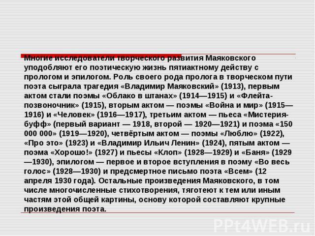 Многие исследователи творческого развития Маяковского уподобляют его поэтическую жизнь пятиактному действу с прологом и эпилогом. Роль своего рода пролога в творческом пути поэта сыграла трагедия «Владимир Маяковский» (1913), первым актом стали поэм…