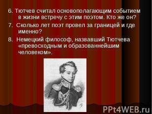 6. Тютчев считал основополагающим событием в жизни встречу с этим поэтом. Кто же
