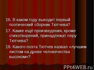 16. В каком году выходит первый поэтический сборник Тютчева? 16. В каком году вы