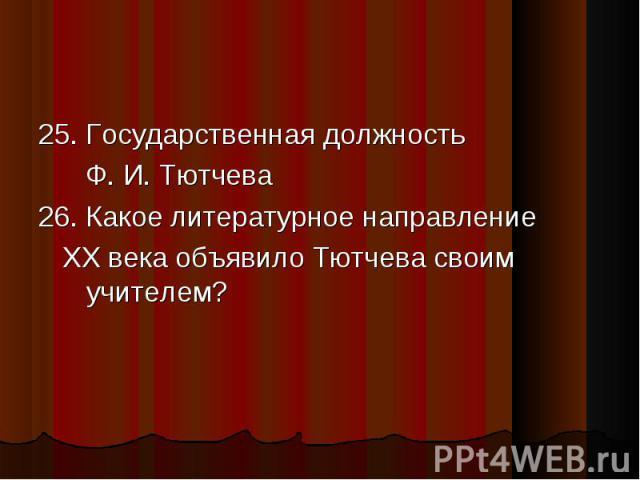 25. Государственная должность 25. Государственная должность Ф. И. Тютчева 26. Какое литературное направление ХХ века объявило Тютчева своим учителем?