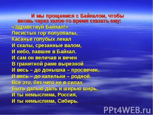 И мы прощаемся с Байкалом, чтобы вновь через какое-то время сказать ему: И мы прощаемся с Байкалом, чтобы вновь через какое-то время сказать ему: «Здравствуй Байкал!» Лесистых гор полуопалы, Касанье голубых лекал И скалы, срезанные валом, И небо, па…