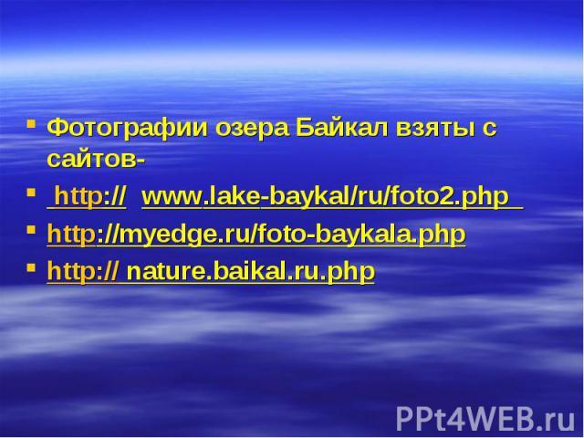 Фотографии озера Байкал взяты с сайтов- Фотографии озера Байкал взяты с сайтов- http:// www.lake-baykal/ru/foto2.php http://myedge.ru/foto-baykala.php http:// nature.baikal.ru.php