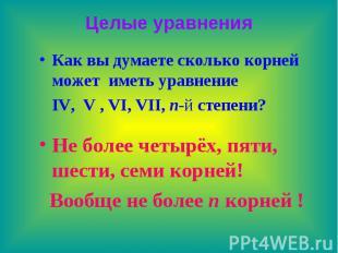 Целые уравнения Как вы думаете сколько корней может иметь уравнение IV, V , VI,