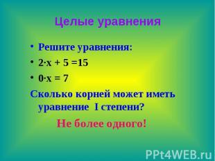 Целые уравнения Решите уравнения: 2∙х + 5 =15 0∙х = 7 Сколько корней может иметь