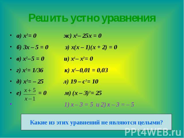 Решить устно уравнения а) x2 = 0 ж) x3 – 25x = 0 б) 3x – 5 = 0 з) x(x – 1)(x + 2) = 0 в) x2 – 5 = 0 и) x4 – x2 = 0 г) x2 = 1/36 к) x2 – 0,01 = 0,03 д) x2 = – 25 л) 19 – c2 = 10 е) = 0 м) (x – 3)2 = 25 1) х – 3 = 5 и 2) х – 3 = – 5