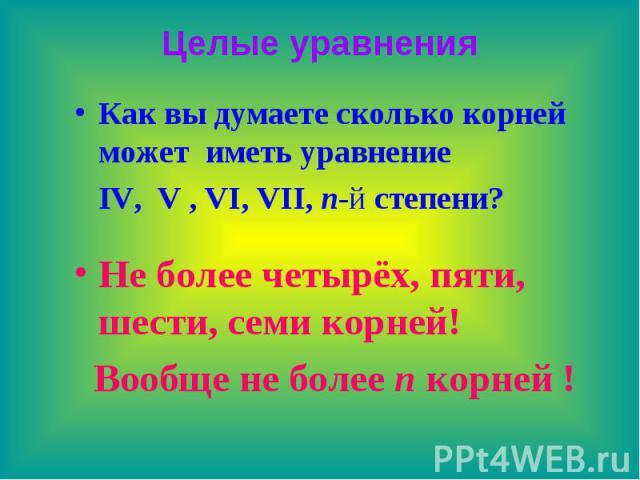 Целые уравнения Как вы думаете сколько корней может иметь уравнение IV, V , VI, VII, n-й степени? Не более четырёх, пяти, шести, семи корней! Вообще не более n корней !