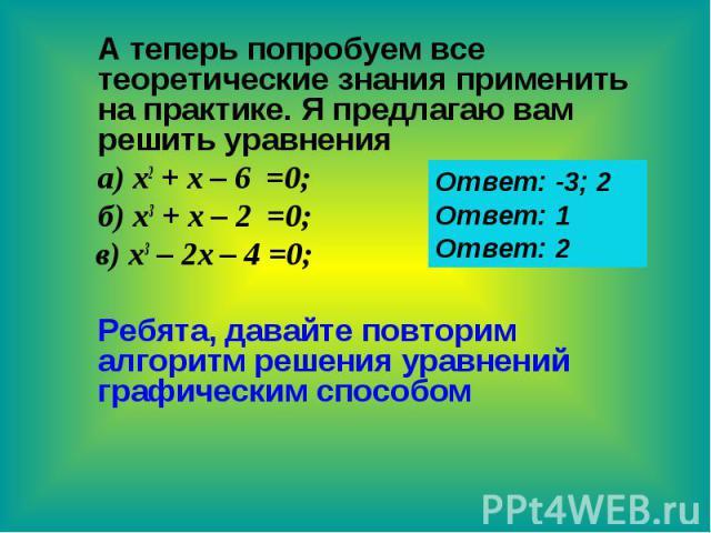 А теперь попробуем все теоретические знания применить на практике. Я предлагаю вам решить уравнения а) х2 + х – 6 =0; б) х3 + х – 2 =0; в) х3 – 2х – 4 =0; Ребята, давайте повторим алгоритм решения уравнений графическим способом