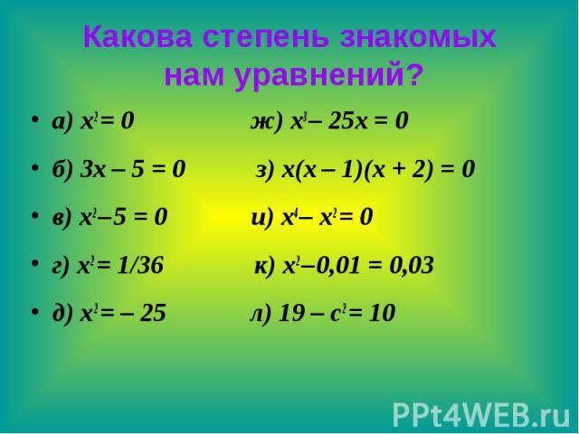 Какова степень знакомых нам уравнений? а) x2 = 0 ж) x3 – 25x = 0 б) 3x – 5 = 0 з) x(x – 1)(x + 2) = 0 в) x2 – 5 = 0 и) x4 – x2 = 0 г) x2 = 1/36 к) x2 – 0,01 = 0,03 д) x2 = – 25 л) 19 – c2 = 10