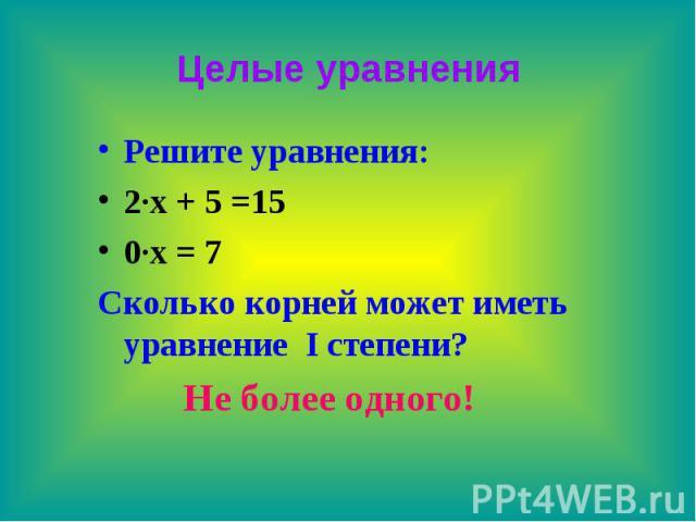 Целые уравнения Решите уравнения: 2∙х + 5 =15 0∙х = 7 Сколько корней может иметь уравнение I степени? Не более одного!