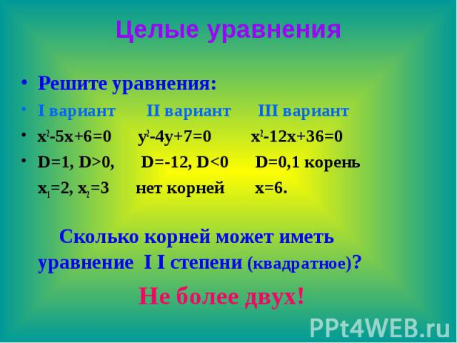 Целые уравнения Решите уравнения: I вариант II вариант III вариант x2-5x+6=0 y2-4y+7=0 x2-12x+36=0 D=1, D>0, D=-12, D<0 D=0,1 корень x1=2, x2=3 нет корней x=6. Сколько корней может иметь уравнение I I степени (квадратное)? Не более двух!