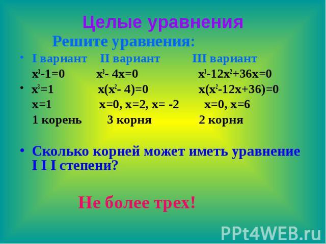 Целые уравнения Решите уравнения: I вариант II вариант III вариант x3-1=0 x3- 4x=0 x3-12x2+36x=0 x3=1 x(x2- 4)=0 x(x2-12x+36)=0 x=1 x=0, x=2, x= -2 x=0, x=6 1 корень 3 корня 2 корня Сколько корней может иметь уравнение I I I степени? Не более трех!