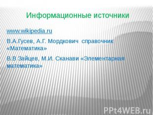 Информационные источники www.wikipedia.ru В.А.Гусев, А.Г. Мордкович справочник «