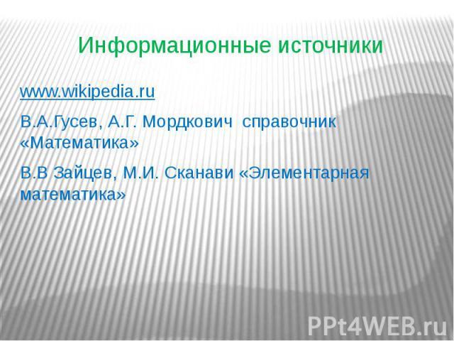 Информационные источники www.wikipedia.ru В.А.Гусев, А.Г. Мордкович справочник «Математика» В.В Зайцев, М.И. Сканави «Элементарная математика»