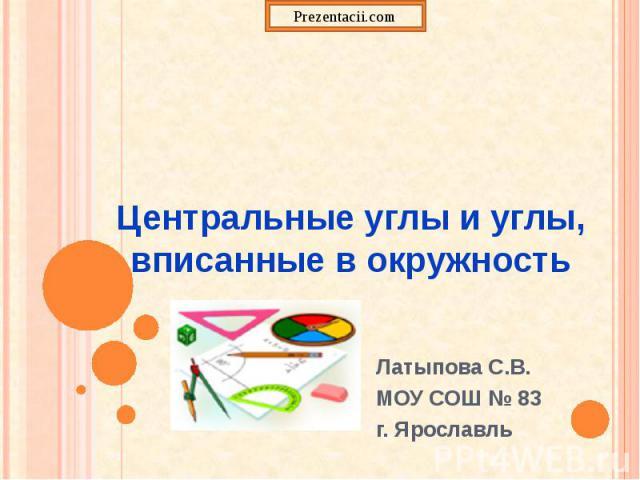 Центральные углы и углы, вписанные в окружность Латыпова С.В. МОУ СОШ № 83 г. Ярославль