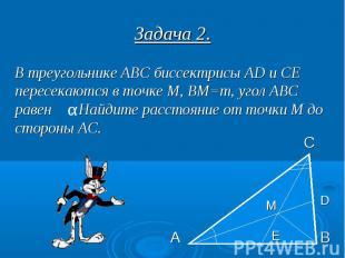 Задача 2. В треугольнике АВС биссектрисы AD и СЕ пересекаются в точке М, ВМ=m, у