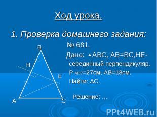 Ход урока. 1. Проверка домашнего задания: № 681. Дано: АВС, АВ=ВС,НЕ-