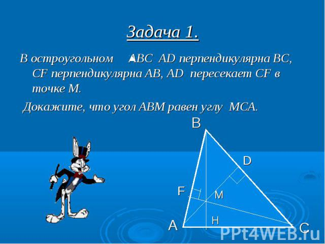 Задача 1. В остроугольном АВС АD перпендикулярна ВС, СF перпендикулярна АВ, АD пересекает CF в точке М. Докажите, что угол АВМ равен углу МСА.