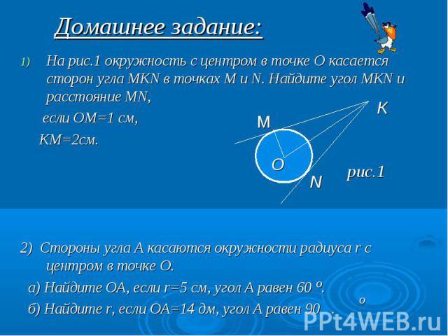 Домашнее задание: На рис.1 окружность с центром в точке О касается сторон угла МКN в точках М и N. Найдите угол МКN и расстояние МN, если ОМ=1 см, КМ=2см. 2) Стороны угла А касаются окружности радиуса r с центром в точке О. а) Найдите ОА, если r=5 с…