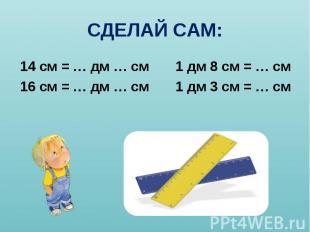 14 см = … дм … см 1 дм 8 см = … см 14 см = … дм … см 1 дм 8 см = … см 16 см = …