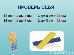 14 см = 1 дм 4 см 1 дм 8 см = 18 см 14 см = 1 дм 4 см 1 дм 8 см = 18 см 16 см =