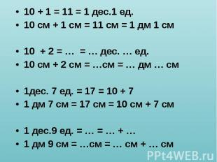 10 + 1 = 11 = 1 дес.1 ед. 10 + 1 = 11 = 1 дес.1 ед. 10 см + 1 см = 11 см = 1 дм