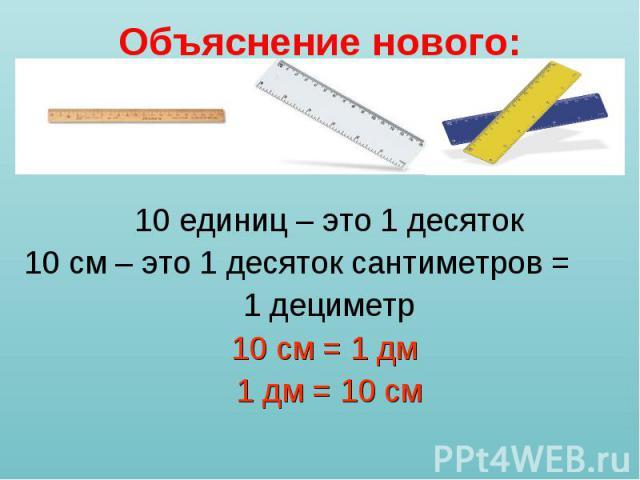 10 единиц – это 1 десяток 10 единиц – это 1 десяток 10 см – это 1 десяток сантиметров = 1 дециметр 10 см = 1 дм 1 дм = 10 см