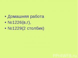 Домашняя работа Домашняя работа №1226(в,г), №1229(2 столбик)