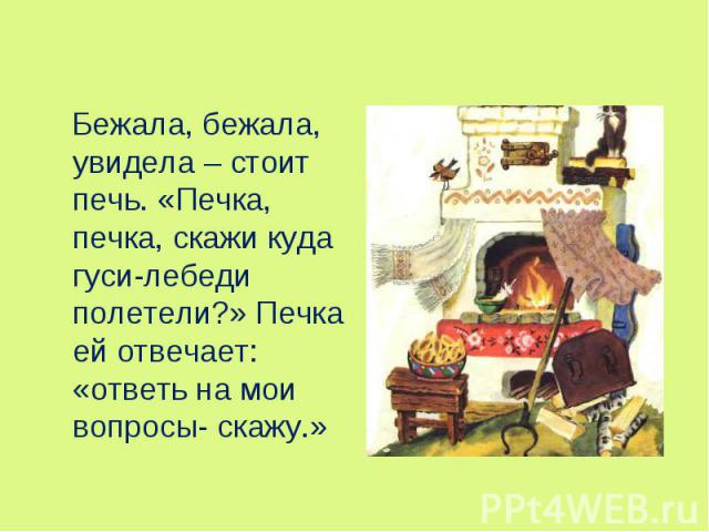 Бежала, бежала, увидела – стоит печь. «Печка, печка, скажи куда гуси-лебеди полетели?» Печка ей отвечает: «ответь на мои вопросы- скажу.» Бежала, бежала, увидела – стоит печь. «Печка, печка, скажи куда гуси-лебеди полетели?» Печка ей отвечает: «отве…