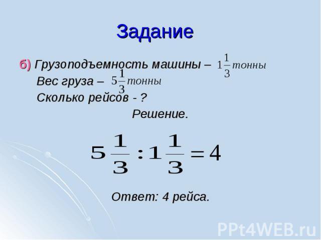 б) Грузоподъемность машины – б) Грузоподъемность машины – Вес груза – Сколько рейсов - ? Решение. Ответ: 4 рейса.