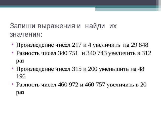 Произведение чисел 217 и 4 увеличить на 29 848 Произведение чисел 217 и 4 увеличить на 29 848 Разность чисел 340 751 и 340 743 увеличить в 312 раз Произведение чисел 315 и 200 уменьшить на 48 196 Разность чисел 460 972 и 460 757 увеличить в 20 раз