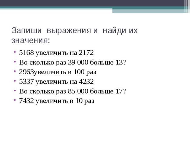 5168 увеличить на 2172 5168 увеличить на 2172 Во сколько раз 39 000 больше 13? 2963увеличить в 100 раз 5337 увеличить на 4232 Во сколько раз 85 000 больше 17? 7432 увеличить в 10 раз