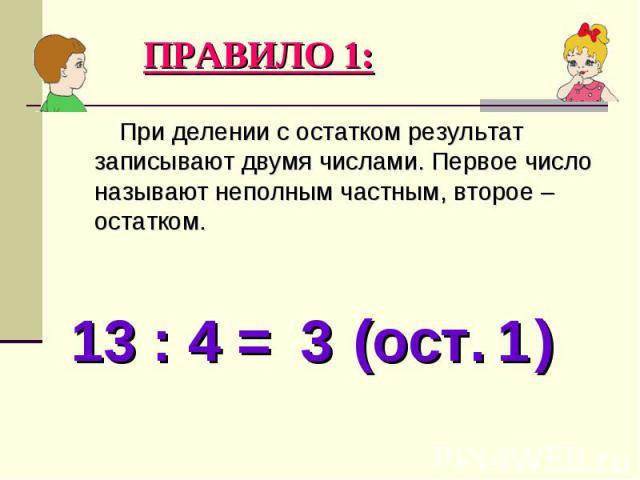 При делении с остатком результат записывают двумя числами. Первое число называют неполным частным, второе – остатком. При делении с остатком результат записывают двумя числами. Первое число называют неполным частным, второе – остатком.