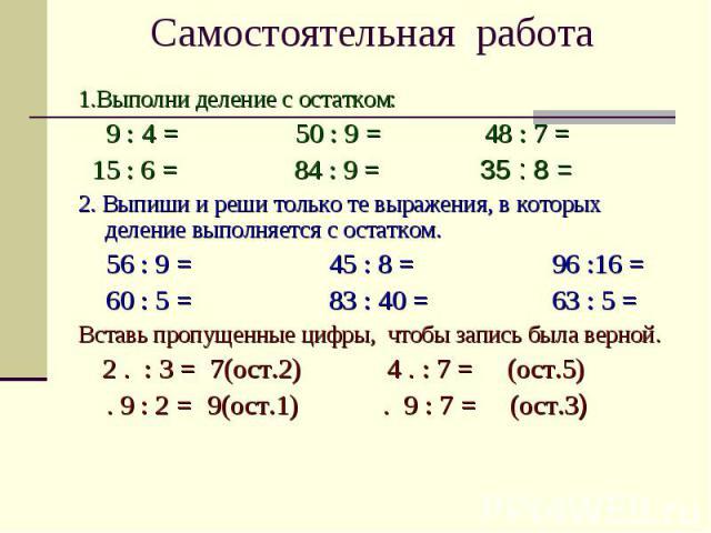 Самостоятельная работа 1.Выполни деление с остатком: 9 : 4 = 50 : 9 = 48 : 7 = 15 : 6 = 84 : 9 = 35 : 8 = 2. Выпиши и реши только те выражения, в которых деление выполняется с остатком. 56 : 9 = 45 : 8 = 96 :16 = 60 : 5 = 83 : 40 = 63 : 5 = Вставь п…