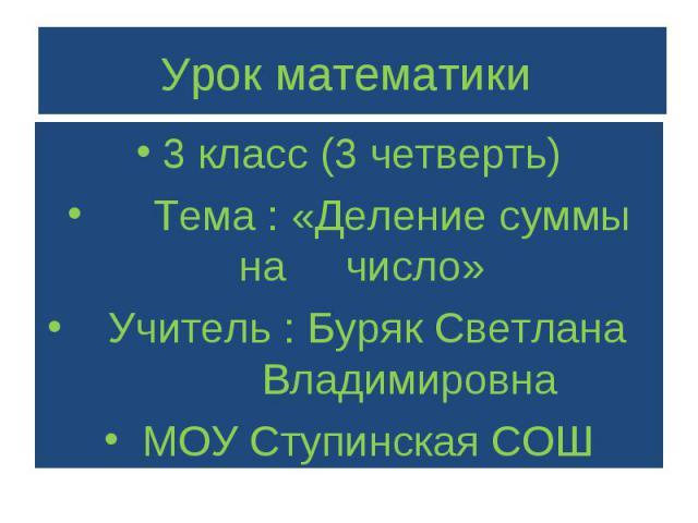 3 класс (3 четверть) 3 класс (3 четверть) Тема : «Деление суммы на число» Учитель : Буряк Светлана Владимировна МОУ Ступинская СОШ