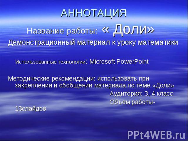 Название работы: « Доли» Название работы: « Доли» Демонстрационный материал к уроку математики Использованные технологии: Мicrosoft PowerPoint Методические рекомендации: использовать при закреплении и обобщении материала по теме «Доли» Аудитория: 3,…