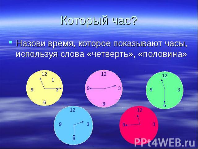Назови время, которое показывают часы, используя слова «четверть», «половина» Назови время, которое показывают часы, используя слова «четверть», «половина»