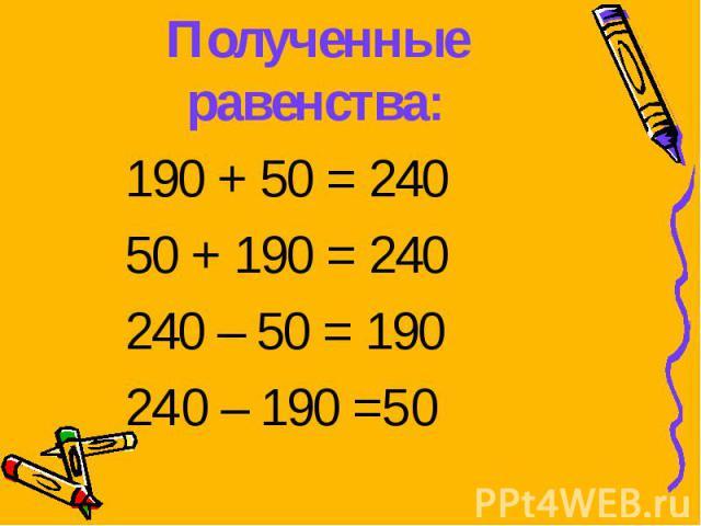 190 + 50 = 240 190 + 50 = 240 50 + 190 = 240 240 – 50 = 190 240 – 190 =50