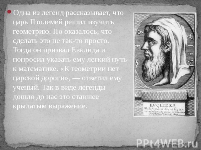 Одна из легенд рассказывает, что царь Птолемей решил изучить геометрию. Но оказалось, что сделать это не так-то просто. Тогда он призвал Евклида и попросил указать ему легкий путь к математике. «К геометрии нет царской дороги», — ответил ему ученый.…