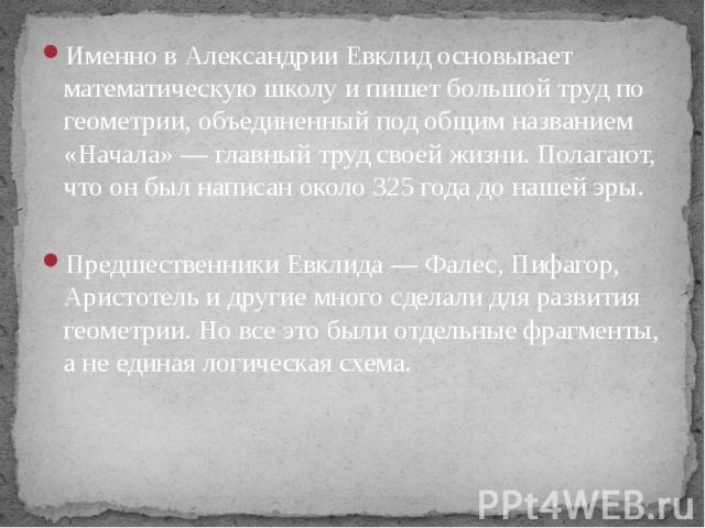 Именно в Александрии Евклид основывает математическую школу и пишет большой труд по геометрии, объединенный под общим названием «Начала» — главный труд своей жизни. Полагают, что он был написан около 325 года до нашей эры. Именно в Александрии Евкли…