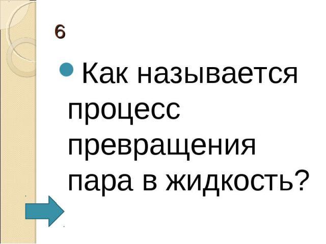 Как называется процесс превращения пара в жидкость? Как называется процесс превращения пара в жидкость?