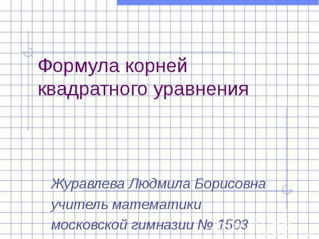 Формула корней квадратного уравнения Журавлева Людмила Борисовна учитель математики московской гимназии № 1503