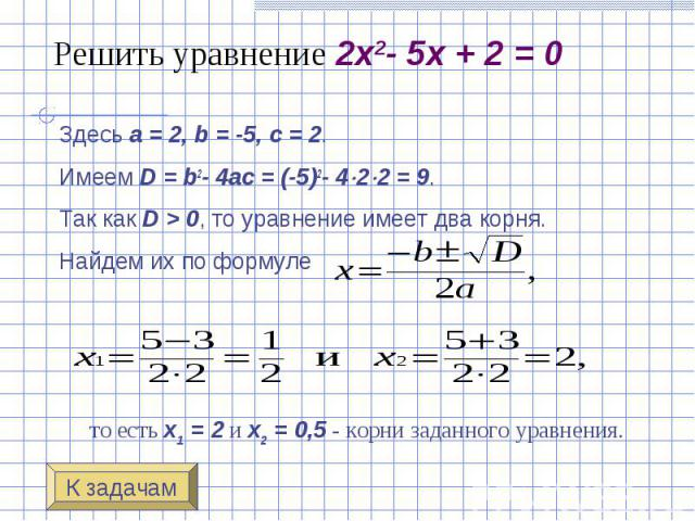 Решить уравнение 2x2-5x+2=0 Здесь a=2, b=-5, c=2. Имеем D=b2-4ac=(-5)2-4 2 2=9. Так как D>0, то уравнение имеет два корн…