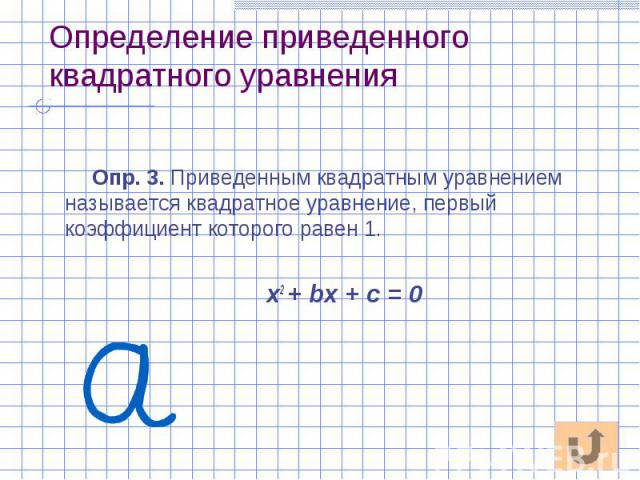 Определение приведенного квадратного уравнения Опр. 3. Приведенным квадратным уравнением называется квадратное уравнение, первый коэффициент которого равен 1. х2 + bх + с = 0