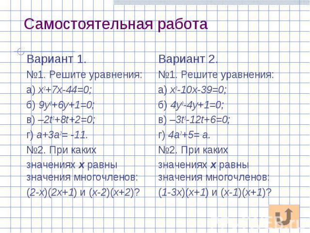 Самостоятельная работа Вариант 1. №1. Решите уравнения: а) х2+7х-44=0; б) 9у2+6у+1=0; в) –2t2+8t+2=0; г) а+3а2= -11. №2. При каких значениях х равны значения многочленов: (2-х)(2х+1) и (х-2)(х+2)?