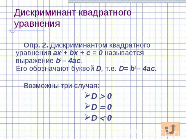 Дискриминант квадратного уравнения Опр. 2. Дискриминантом квадратного уравнения ах2 + bх + с = 0 называется выражение b2 – 4ac. Его обозначают буквой D, т.е. D= b2 – 4ac. Возможны три случая: D 0 D 0 D 0