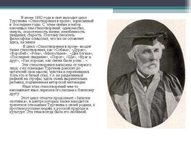 В июне 1882 года в свет выходит цикл Тургенева«Стихотворения в прозе», написанный в последние годы. С этим связан и набор ключевых тем стихотворений: одиночество, смерть, скоротечность жизни, неизбежность увядания, старость. Поэтому писатель ф…
