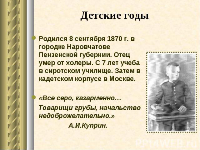 Родился 8 сентября 1870 г. в городке Наровчатове Пензенской губернии. Отец умер от холеры. С 7 лет учеба в сиротском училище. Затем в кадетском корпусе в Москве. Родился 8 сентября 1870 г. в городке Наровчатове Пензенской губернии. Отец умер от холе…