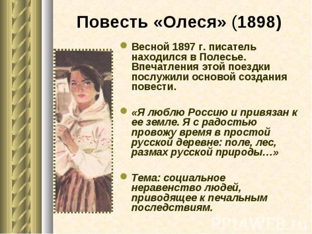 Весной 1897 г. писатель находился в Полесье. Впечатления этой поездки послужили основой создания повести. Весной 1897 г. писатель находился в Полесье. Впечатления этой поездки послужили основой создания повести. «Я люблю Россию и привязан к ее земле…