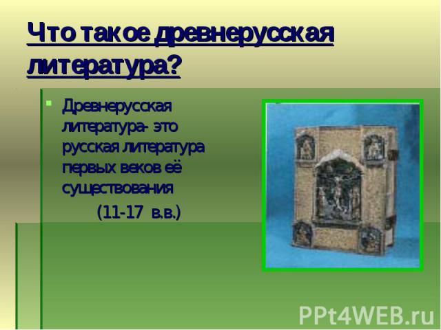 Древнерусская литература- это русская литература первых веков её существования Древнерусская литература- это русская литература первых веков её существования (11-17 в.в.)