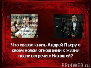 Что сказал князь Андрей Пьеру о своём новом отношении к жизни после встречи с На